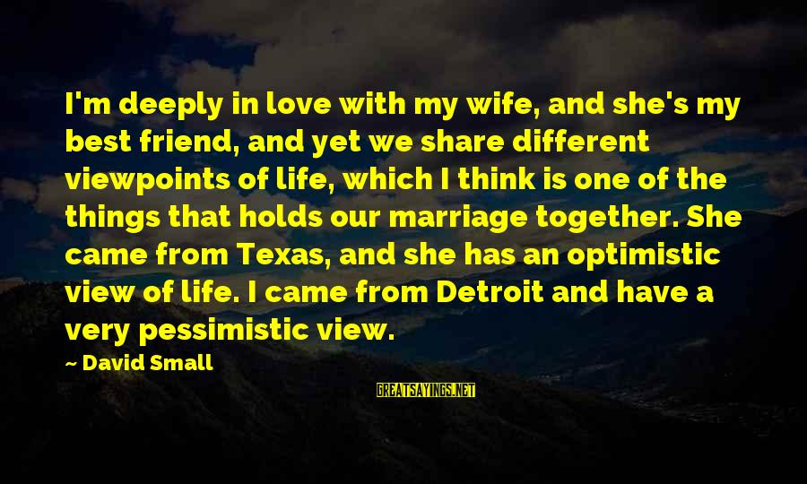 Best Very Small Sayings By David Small: I'm deeply in love with my wife, and she's my best friend, and yet we