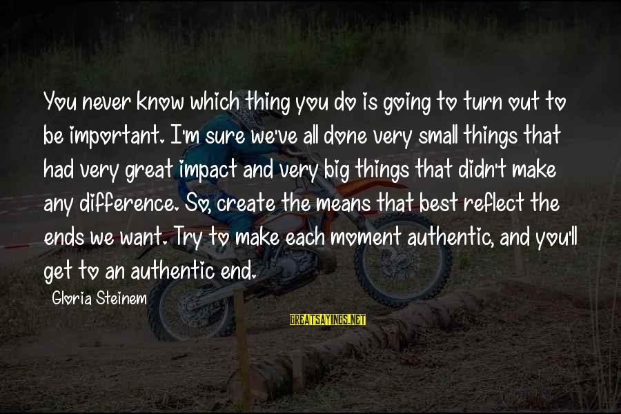 Best Very Small Sayings By Gloria Steinem: You never know which thing you do is going to turn out to be important.