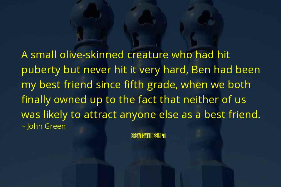 Best Very Small Sayings By John Green: A small olive-skinned creature who had hit puberty but never hit it very hard, Ben
