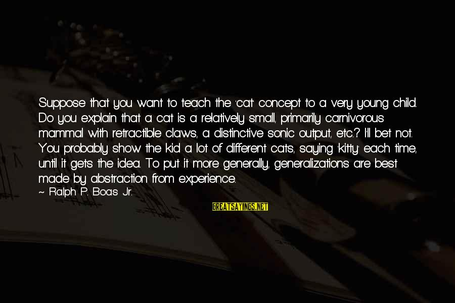 Best Very Small Sayings By Ralph P. Boas Jr.: Suppose that you want to teach the 'cat' concept to a very young child. Do