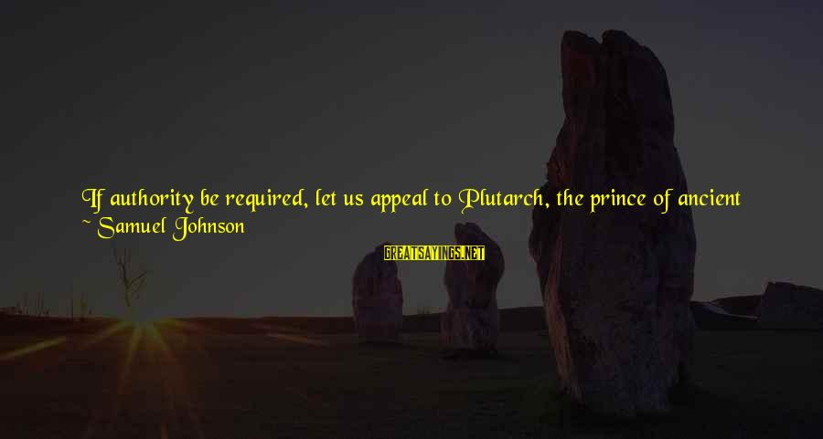 Best Very Small Sayings By Samuel Johnson: If authority be required, let us appeal to Plutarch, the prince of ancient biographers. [Greek: