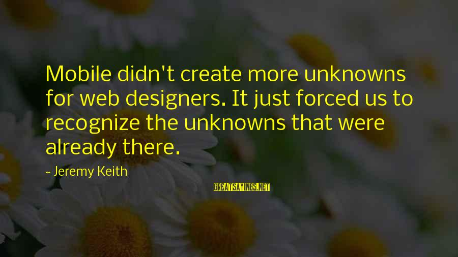 Best Web Designer Sayings By Jeremy Keith: Mobile didn't create more unknowns for web designers. It just forced us to recognize the
