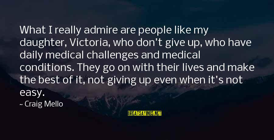 Best What's Up Sayings By Craig Mello: What I really admire are people like my daughter, Victoria, who don't give up, who