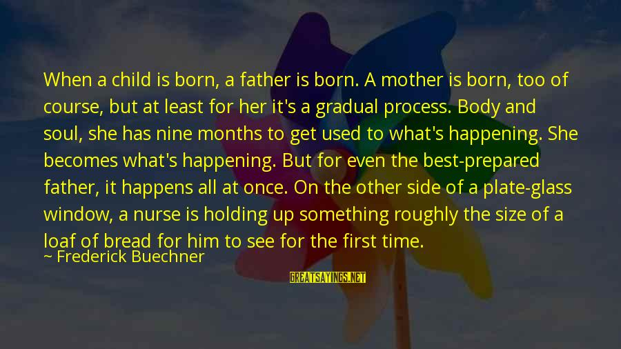 Best What's Up Sayings By Frederick Buechner: When a child is born, a father is born. A mother is born, too of