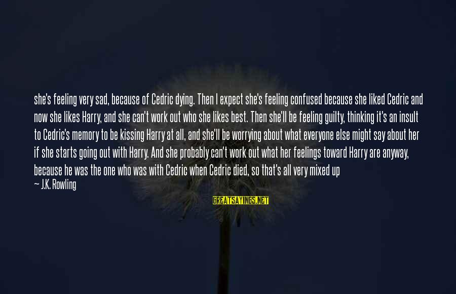 Best What's Up Sayings By J.K. Rowling: she's feeling very sad, because of Cedric dying. Then I expect she's feeling confused because