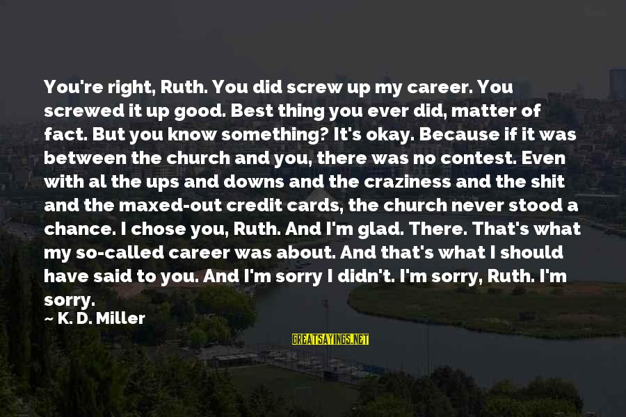 Best What's Up Sayings By K. D. Miller: You're right, Ruth. You did screw up my career. You screwed it up good. Best
