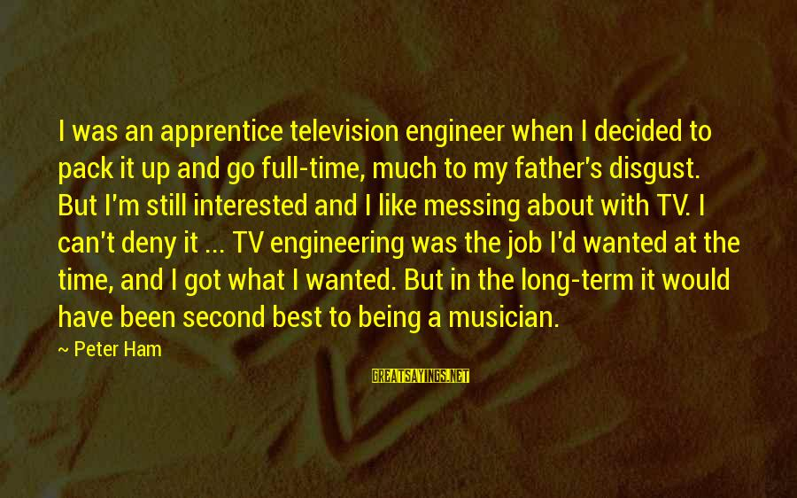 Best What's Up Sayings By Peter Ham: I was an apprentice television engineer when I decided to pack it up and go