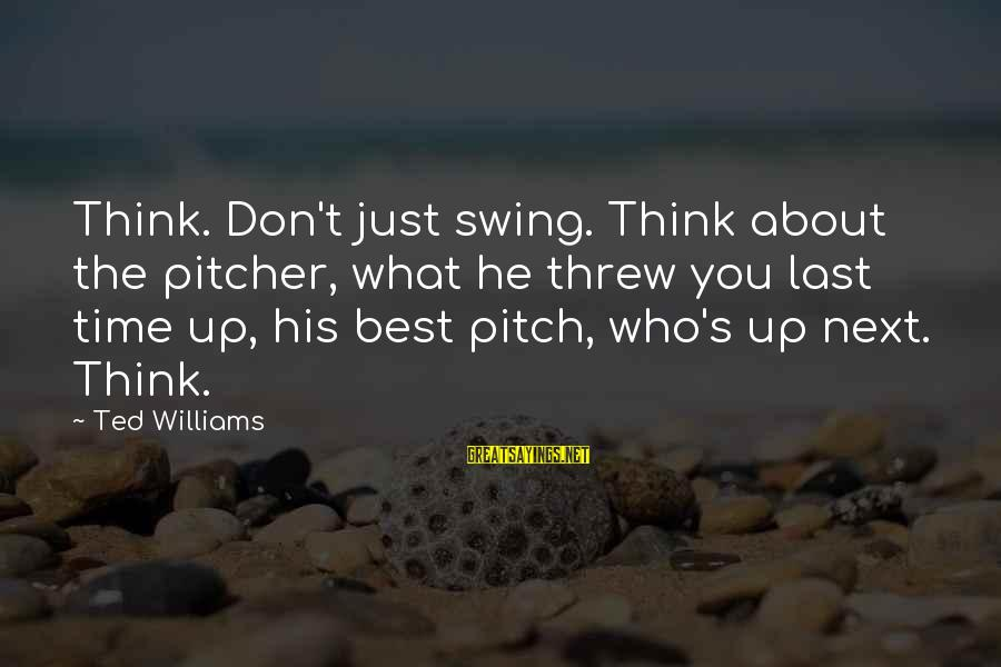 Best What's Up Sayings By Ted Williams: Think. Don't just swing. Think about the pitcher, what he threw you last time up,