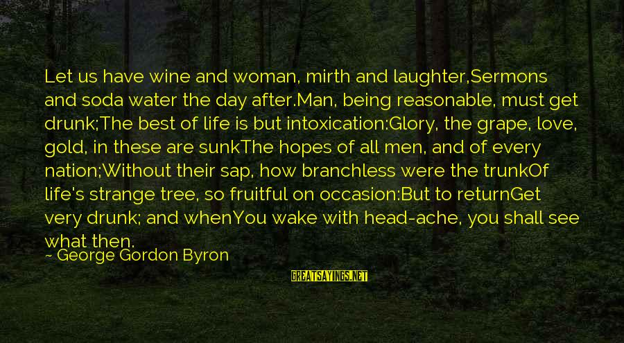 Best Wine Drinking Sayings By George Gordon Byron: Let us have wine and woman, mirth and laughter,Sermons and soda water the day after.Man,
