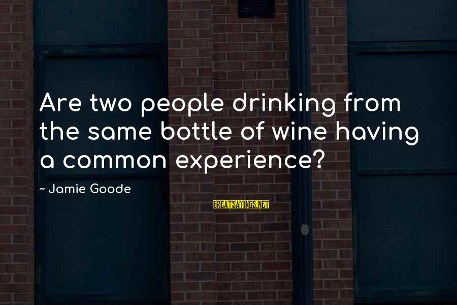 Best Wine Drinking Sayings By Jamie Goode: Are two people drinking from the same bottle of wine having a common experience?