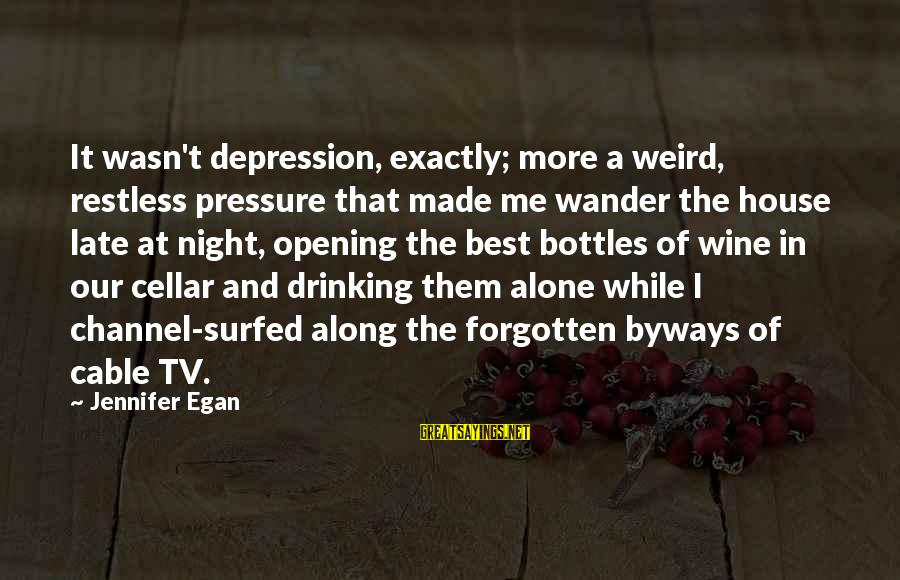 Best Wine Drinking Sayings By Jennifer Egan: It wasn't depression, exactly; more a weird, restless pressure that made me wander the house