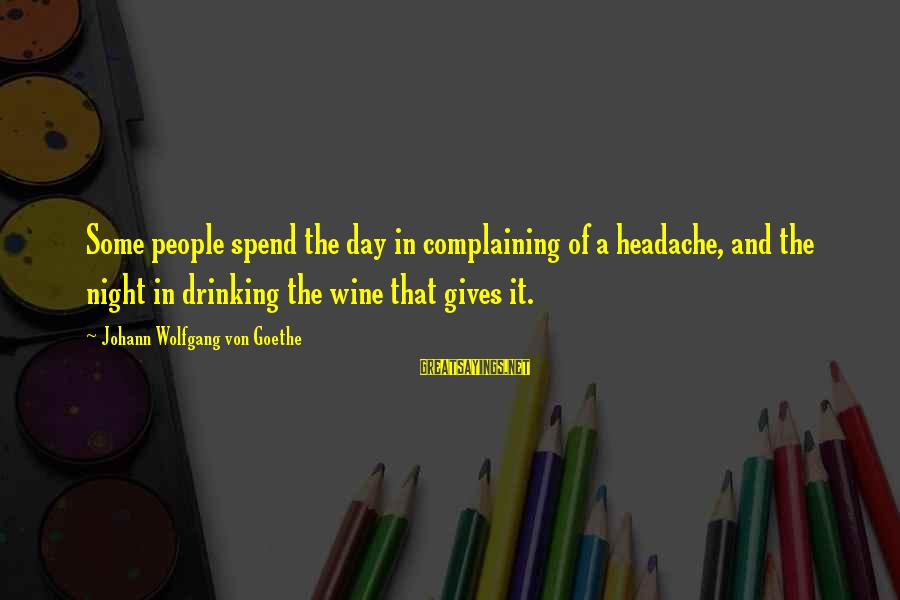 Best Wine Drinking Sayings By Johann Wolfgang Von Goethe: Some people spend the day in complaining of a headache, and the night in drinking
