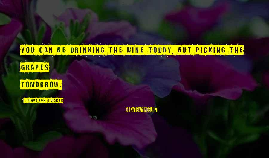 Best Wine Drinking Sayings By Jonathan Tucker: You can be drinking the wine today, but picking the grapes tomorrow.