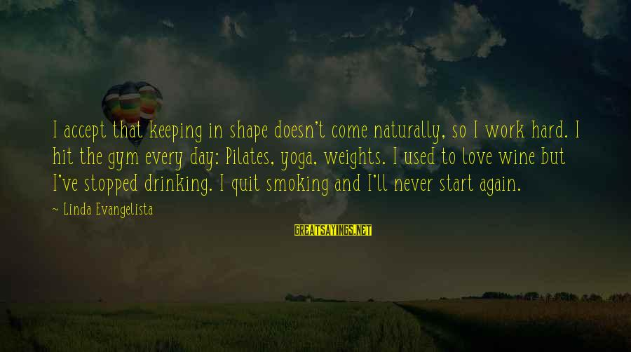 Best Wine Drinking Sayings By Linda Evangelista: I accept that keeping in shape doesn't come naturally, so I work hard. I hit
