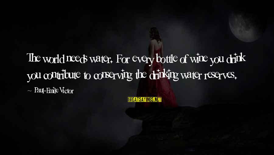 Best Wine Drinking Sayings By Paul-Emile Victor: The world needs water. For every bottle of wine you drink you contribute to conserving