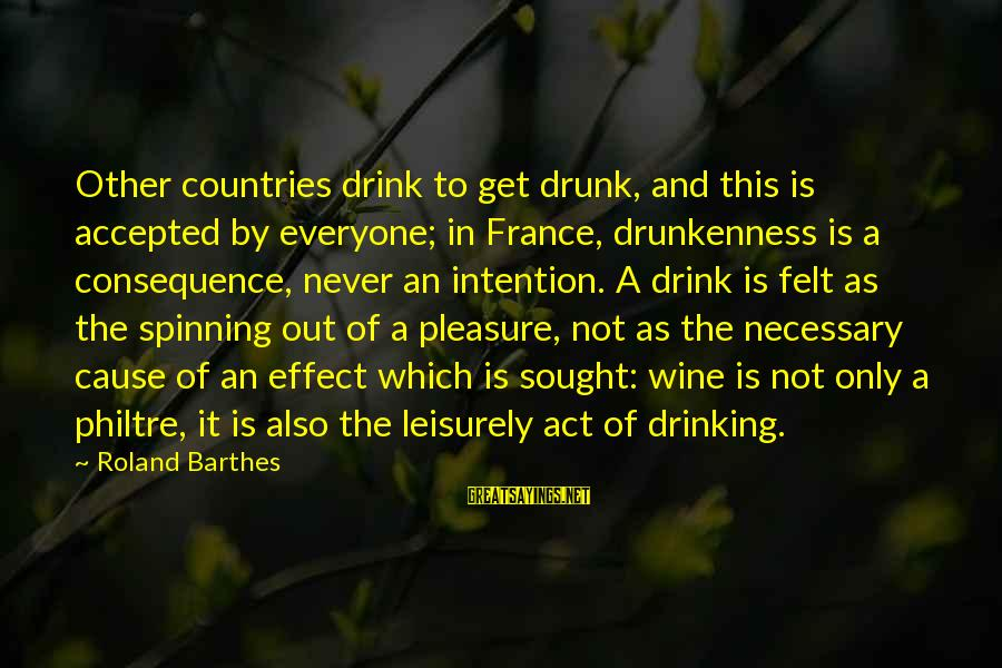 Best Wine Drinking Sayings By Roland Barthes: Other countries drink to get drunk, and this is accepted by everyone; in France, drunkenness