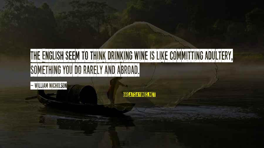 Best Wine Drinking Sayings By William Nicholson: The English seem to think drinking wine is like committing adultery, something you do rarely