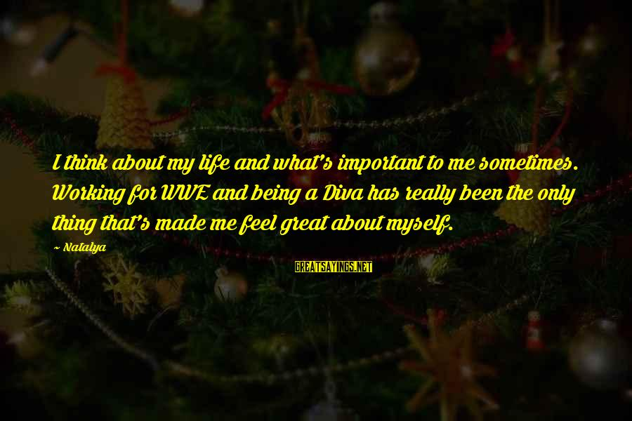 Best Wwe Diva Sayings By Natalya: I think about my life and what's important to me sometimes. Working for WWE and