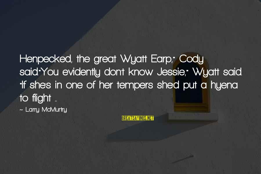 """Best Wyatt Earp Sayings By Larry McMurtry: Henpecked, the great Wyatt Earp,"""" Cody said.""""You evidently don't know Jessie,"""" Wyatt said. """"If she's"""