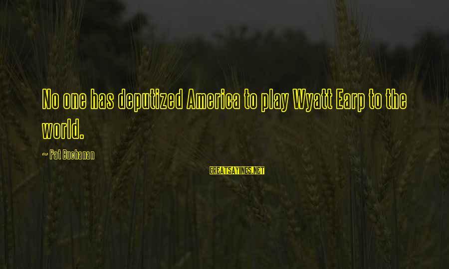 Best Wyatt Earp Sayings By Pat Buchanan: No one has deputized America to play Wyatt Earp to the world.