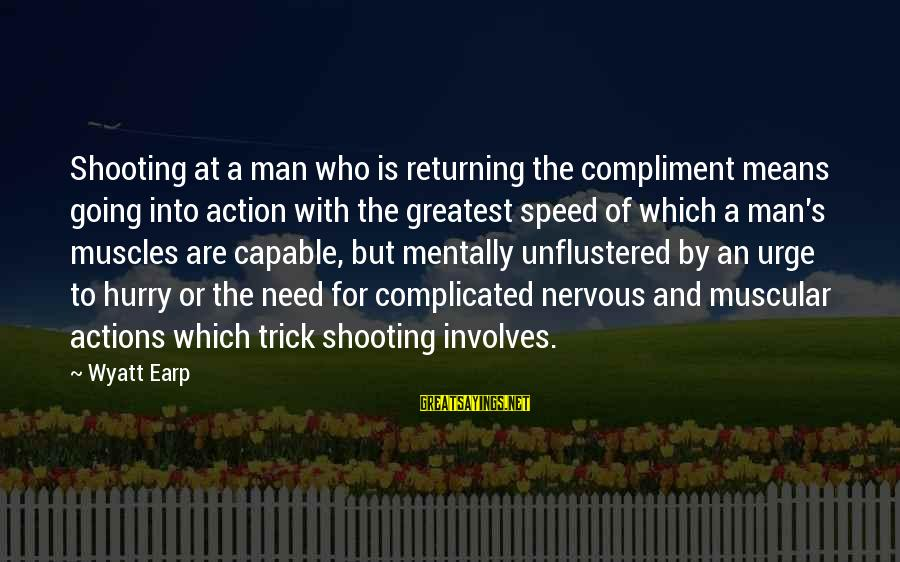 Best Wyatt Earp Sayings By Wyatt Earp: Shooting at a man who is returning the compliment means going into action with the