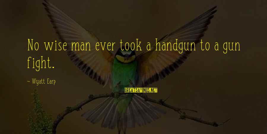 Best Wyatt Earp Sayings By Wyatt Earp: No wise man ever took a handgun to a gun fight.