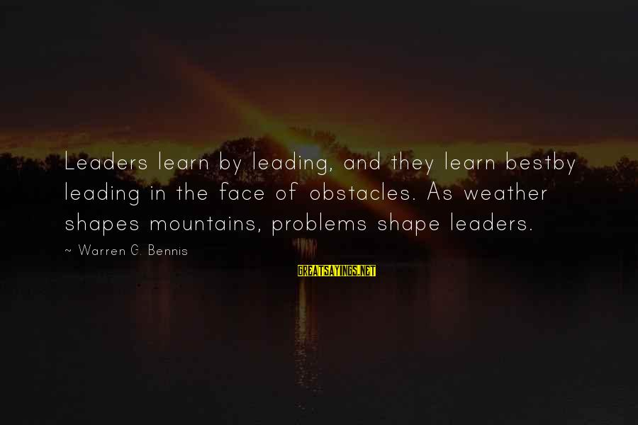 Bestby Sayings By Warren G. Bennis: Leaders learn by leading, and they learn bestby leading in the face of obstacles. As