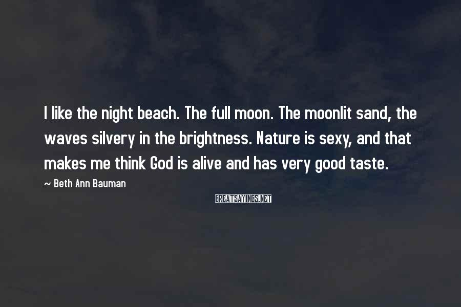 Beth Ann Bauman Sayings: I like the night beach. The full moon. The moonlit sand, the waves silvery in