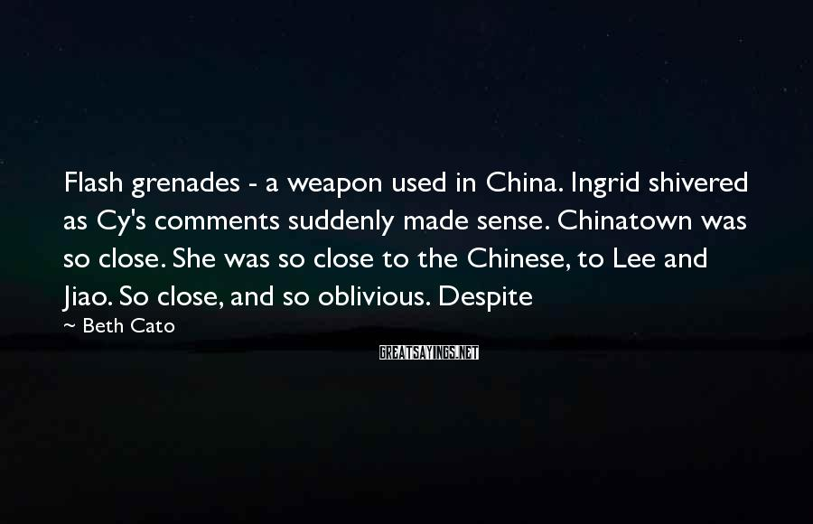Beth Cato Sayings: Flash grenades - a weapon used in China. Ingrid shivered as Cy's comments suddenly made