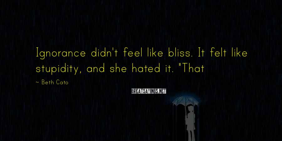 """Beth Cato Sayings: Ignorance didn't feel like bliss. It felt like stupidity, and she hated it. """"That"""