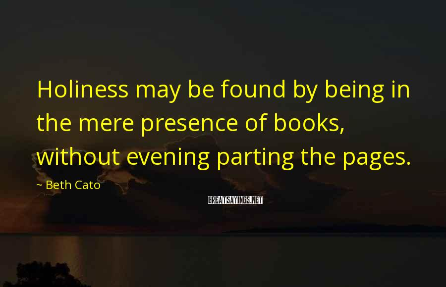 Beth Cato Sayings: Holiness may be found by being in the mere presence of books, without evening parting