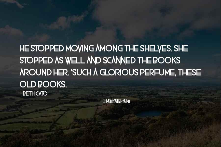 Beth Cato Sayings: He stopped moving among the shelves. She stopped as well and scanned the books around