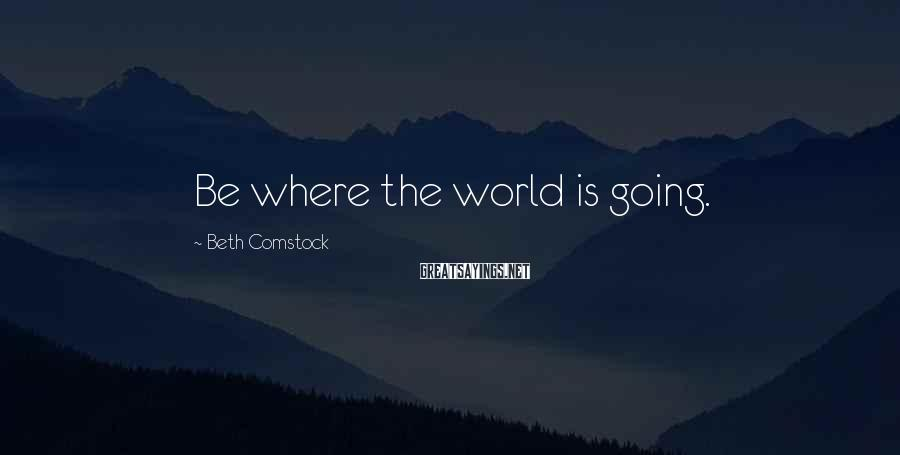 Beth Comstock Sayings: Be where the world is going.