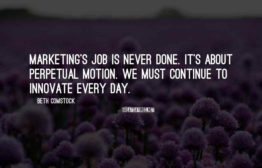 Beth Comstock Sayings: Marketing's job is never done. It's about perpetual motion. We must continue to innovate every