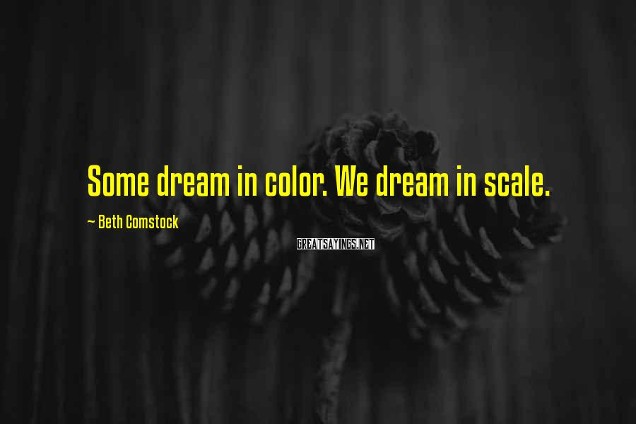 Beth Comstock Sayings: Some dream in color. We dream in scale.