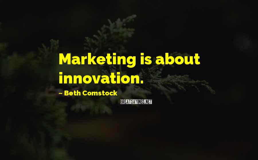 Beth Comstock Sayings: Marketing is about innovation.