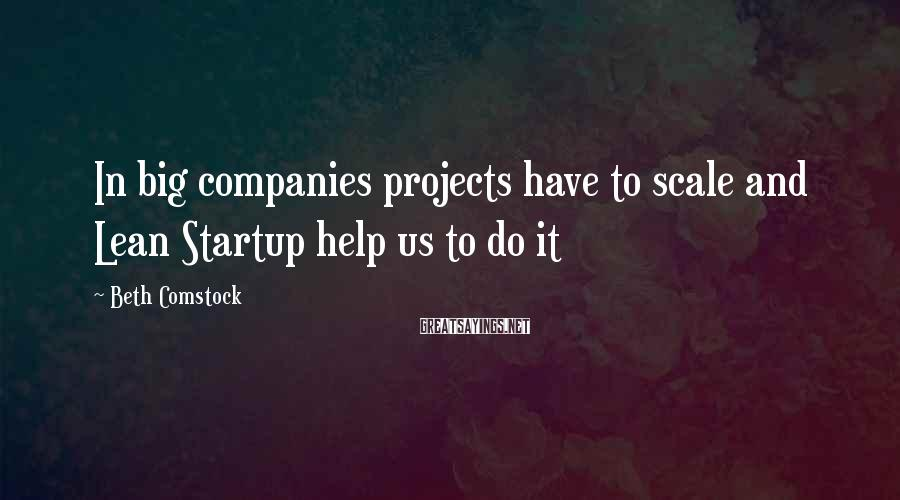 Beth Comstock Sayings: In big companies projects have to scale and Lean Startup help us to do it