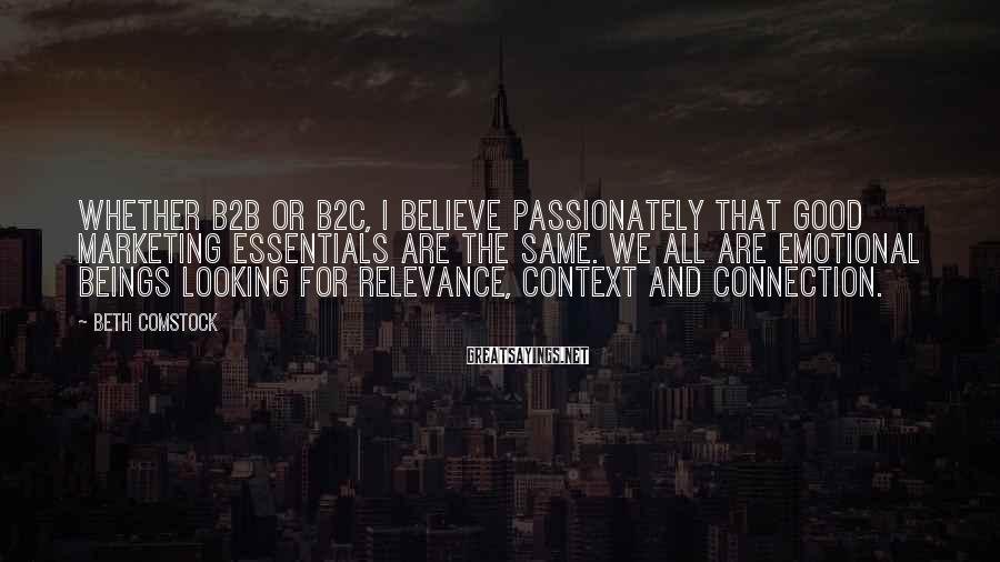 Beth Comstock Sayings: Whether B2B or B2C, I believe passionately that good marketing essentials are the same. We