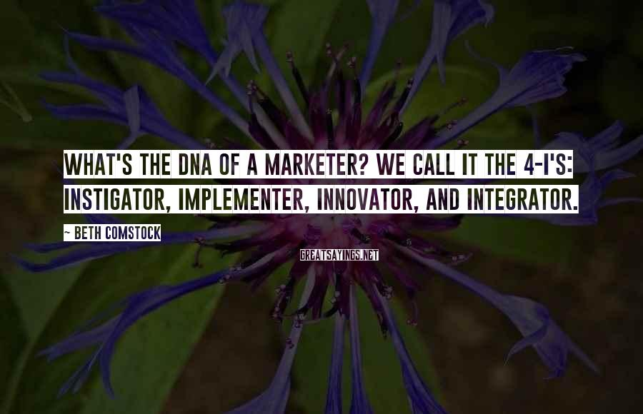 Beth Comstock Sayings: What's the DNA of a marketer? We call it the 4-I's: instigator, implementer, innovator, and