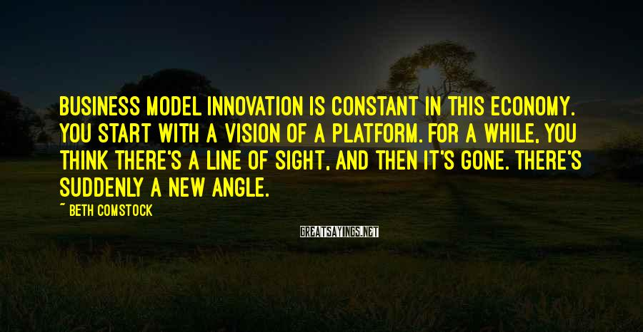 Beth Comstock Sayings: Business model innovation is constant in this economy. You start with a vision of a