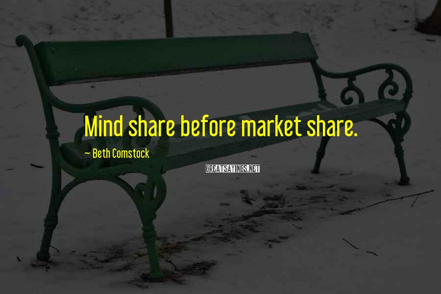 Beth Comstock Sayings: Mind share before market share.
