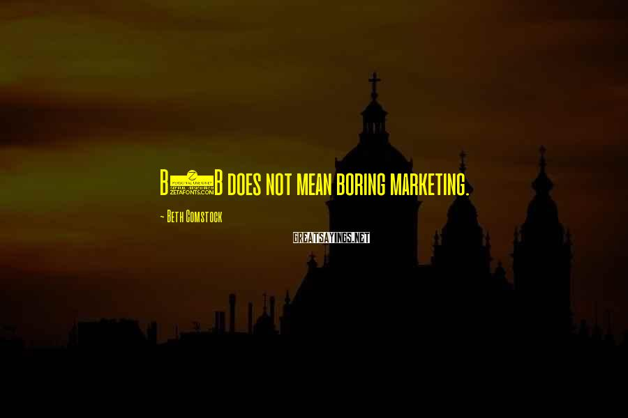 Beth Comstock Sayings: B2B does not mean boring marketing.