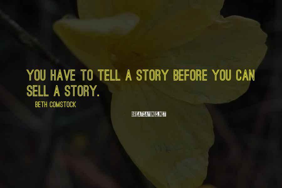 Beth Comstock Sayings: You have to tell a story before you can sell a story.