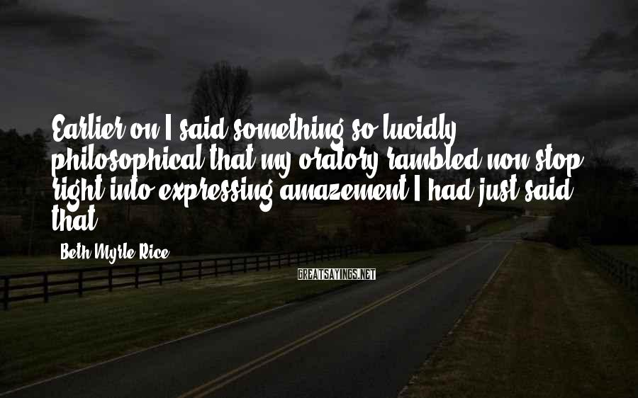 Beth Myrle Rice Sayings: Earlier on I said something so lucidly philosophical that my oratory rambled non-stop right into