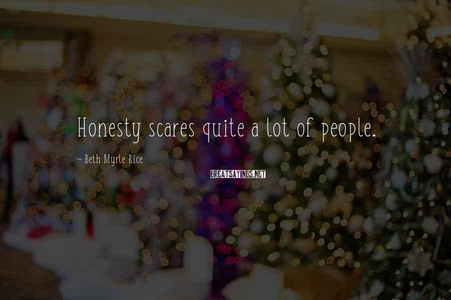 Beth Myrle Rice Sayings: Honesty scares quite a lot of people.