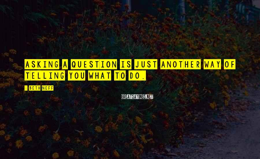 Beth Neff Sayings: Asking a question is just another way of telling you what to do.