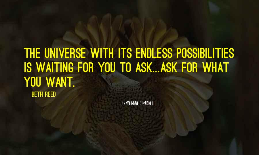 Beth Reed Sayings: The universe with its endless possibilities is waiting for you to ask...ask for what you