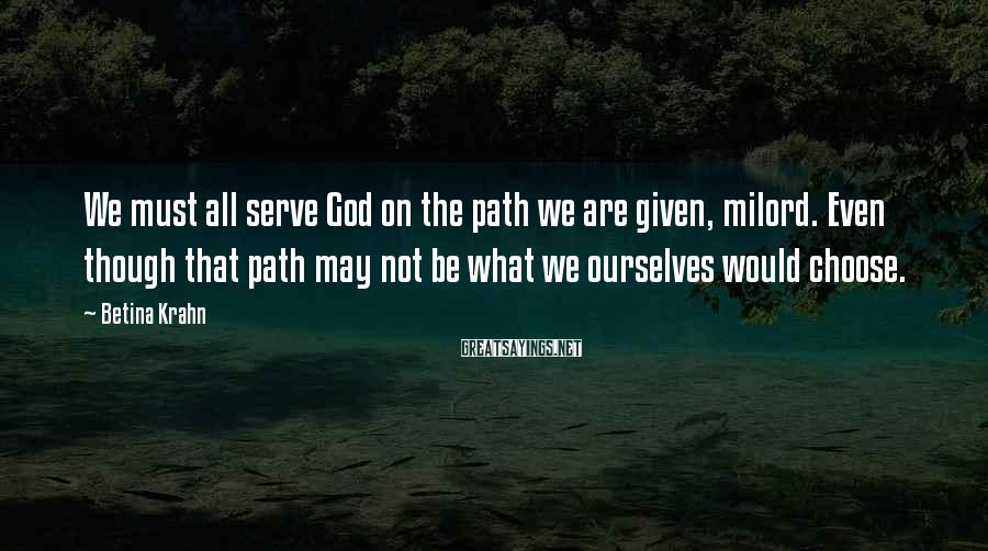 Betina Krahn Sayings: We must all serve God on the path we are given, milord. Even though that