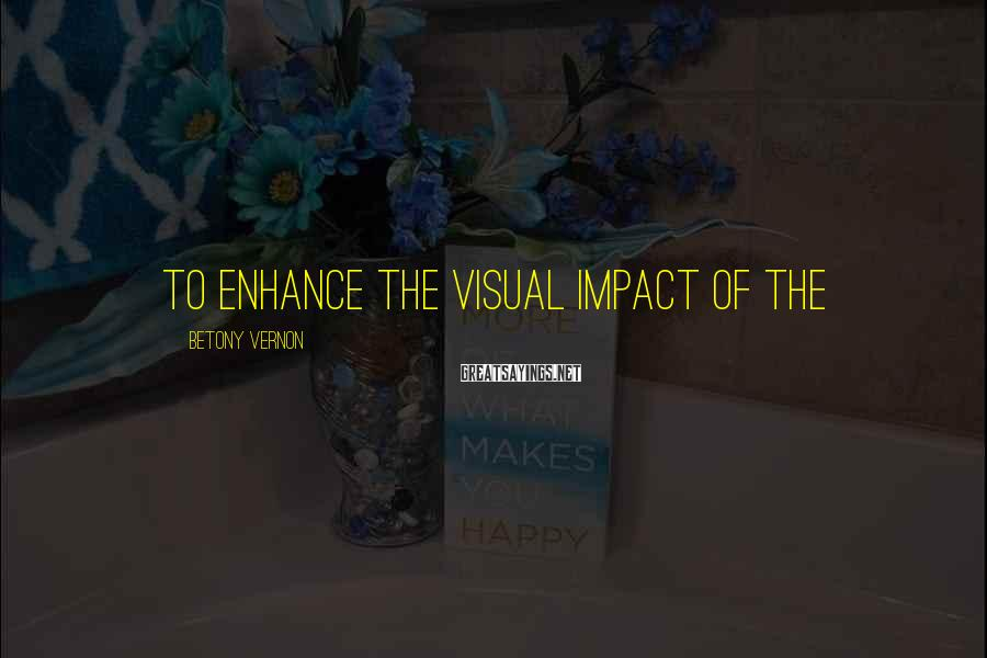 Betony Vernon Sayings: to enhance the visual impact of the