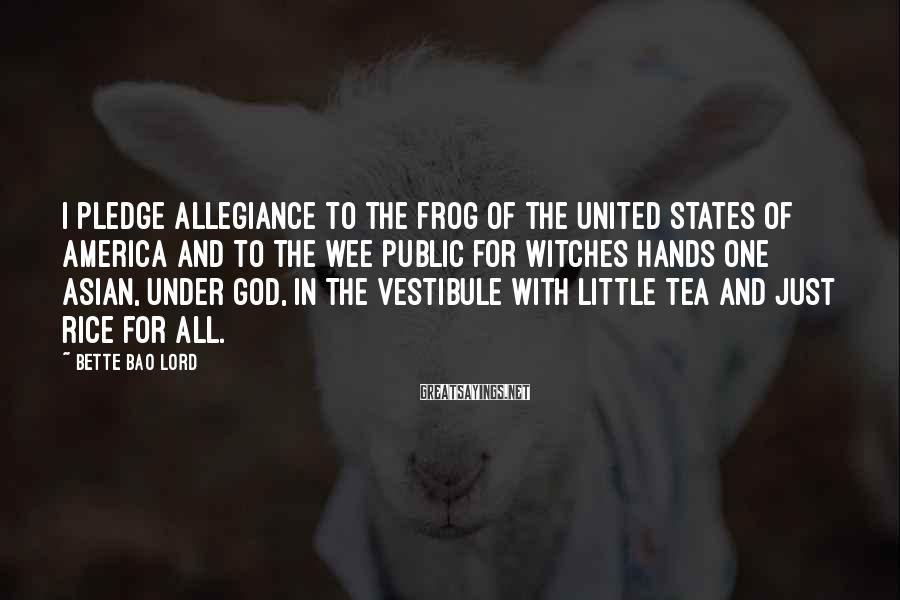 Bette Bao Lord Sayings: I pledge allegiance to the frog of the United States of America and to the